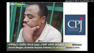 መምሕርና የአምደ መረብ ጸሐፊ ሥዩም ተሾመ መታሰር (ሲፒጄ)Ethiopia Arrests Blogger, Academic Seyoum Teshome, CPJ DW Amharic (October 4, 2016)