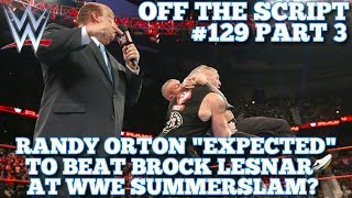 "Randy Orton ""Expected"" To Beat Brock Lesnar At WWE ""Summerslam"" - WWE Off The Script #129 Part 3"