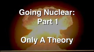 Going Nuclear - The Science Of Nuclear Weapons - Part 1 - Just a Theory