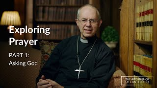 Part 1 - Asking God | Exploring Prayer with Archbishop Justin Welby