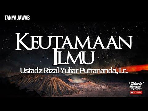 Tanya Jawab : Keutamaan Ilmu - Ustadz Rizal Yuliar Putrananda, Lc
