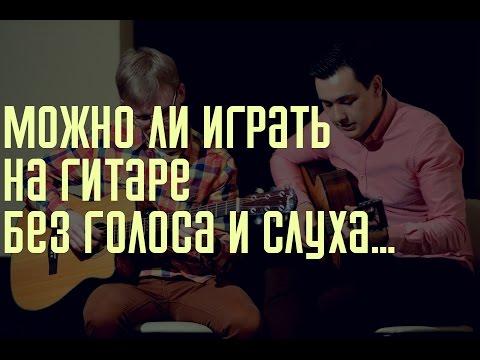 Реально ли научиться играть на гитаре самостоятельно без голоса и слуха...