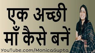 How to be a Good Mother - एक अच्छी माँ कैसे बनें - How to be a Good Mom -Monica Gupta