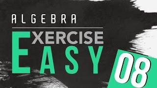 20. Algebra Exercise - Easy 8 by Ayman Sadiq