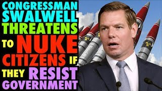 Congressman Swalwell Threatens to NUKE Citizens if they RESIST Government