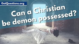 Can a Christian be Demon Possessed? | Can a Christian be Demonized | GotQuestions.org