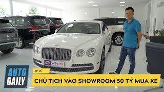 Chủ tịch cầm tiền vào showroom 50 tỷ mua xe sang và CÁI KẾT |AUTODAILY.VN|