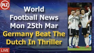 Germany Beat Netherlands In Thriller - Monday 25th March - PLZ World Football News
