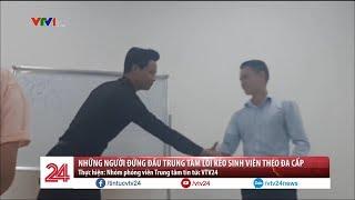 Những người đứng đầu trung tâm lôi kéo sinh viên theo đa cấp  - Tin Tức VTV24