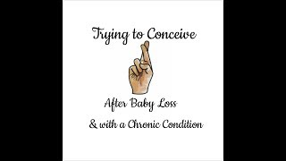 Trying to Conceive after Baby Loss & with a Chronic Condition