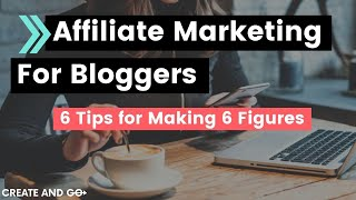 Affiliate Marketing for Bloggers: 6 Tips for Making 6 Figures