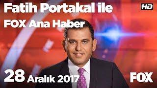 28 Aralık 2017 Fatih Portakal ile FOX Ana Haber