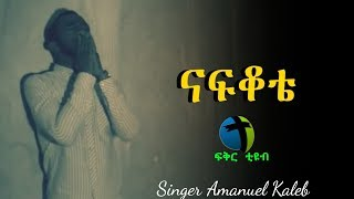Amanuel Kaleb NAFKOTE Deep Heart Touching song - AmlekoTube.com