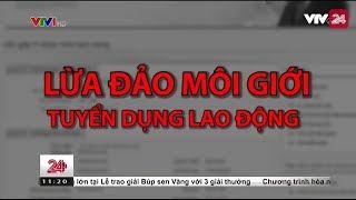 Tiêu điểm: Lừa đảo môi giới tuyển dụng lao động - Tin Tức VTV24