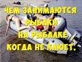 Чем занимаются рыбаки , когда не клюёт . What do the fishermen when they