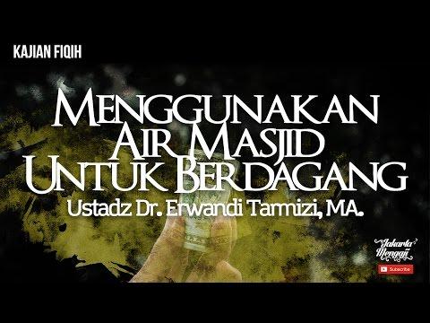 Menggunakan Air Masjid Untuk Berdagang - Ustadz Dr. Erwandi Tarmizi, MA