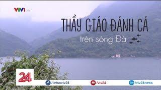 Thầy giáo đánh cá trên Sông Đà vì cái bụng no của học sinh | VTV24