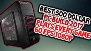 BEST $500 DOLLAR BUDGET PC BUILD 2017 (PLAYS ALMOST ALL GAMES 60FPS 1080p)