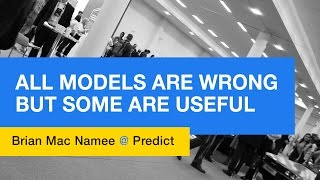 All Models Are Wrong But Some Are Useful - Brian MacNamee @ Predict Conference