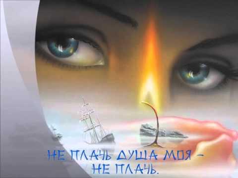 Не плачь душа моя  - не плачь !