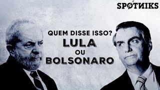 Quem disse isso: Lula ou Bolsonaro?