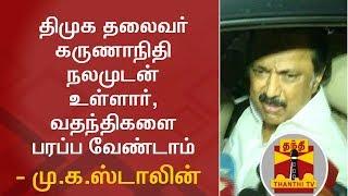 BREAKING NEWS : DMK Chief Karunanidhi is Fine, dont spread rumours - MK Stalin | Thanthi TV