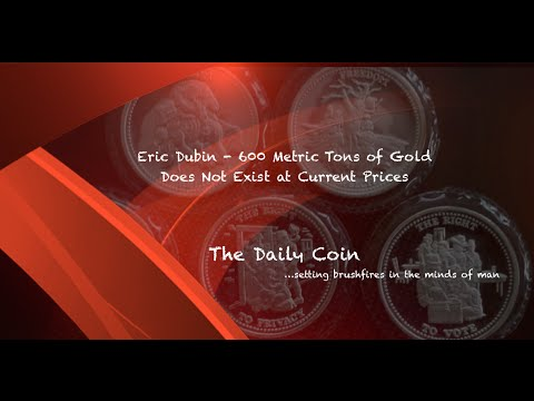 Eric Dubin - 600 Metric Tons of Gold Does Not Exist at Current Prices