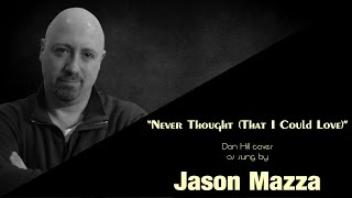 """NEVER THOUGHT (That I Could Love)"" - Dan Hill cover by Jason Mazza"