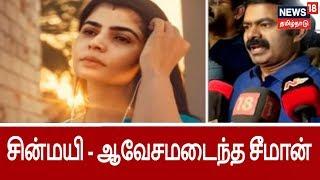 வைரமுத்து - சின்மயி விவகாரம்...ஆவேசமடைந்த சீமான்   Seeman Questioned against chinmayi #metoo