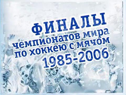 ФИНАЛЫ ЧЕМПИОНАТОВ МИРА ПО ХОККЕЮ С МЯЧОМ1985-2006г.