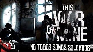 NO TODOS SOMOS SOLDADOS   This War of mine - Survival