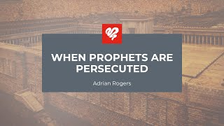 Adrian Rogers: When Prophets Are Persecuted (2348)