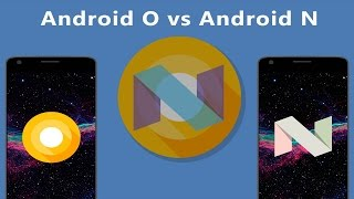 Android O vs Android Nougat - 8 Awesome Changes You Should Know!