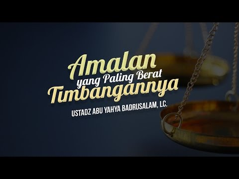 Ceramah Agama Islam: Amalan yang Paling Berat Timbangannya (Ustadz Abu Yahya Badrusalam, Lc.)