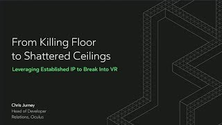 Oculus Connect 4 | From Killing Floor to Shattered Ceilings: Leveraging Established IP