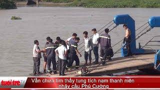 Vẫn chưa tìm thấy tung tích nam thanh niên nhảy cầu Phú Cường | Truyền Hình - Báo Tuổi Trẻ