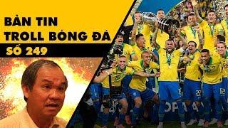 Bản tin Troll Bóng Đá số 249: Brazil lên đỉnh Copa và phát ngôn gây nổ của bầu Đức