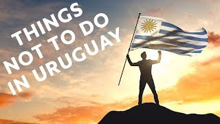 10 Things NOT To Do in Uruguay