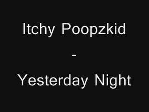 Itchy Poopzkid - Yesterday Night