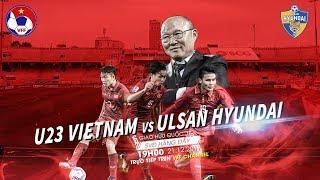 FULL | U23 Việt Nam vs Ulsan Hyundai FC | Giao hữu quốc tế 2017