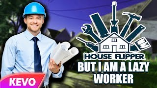 House Flipper but I am a lazy worker
