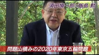 須田慎一郎✕飯島勲緊急対談④〜どうなる?東京五輪問題