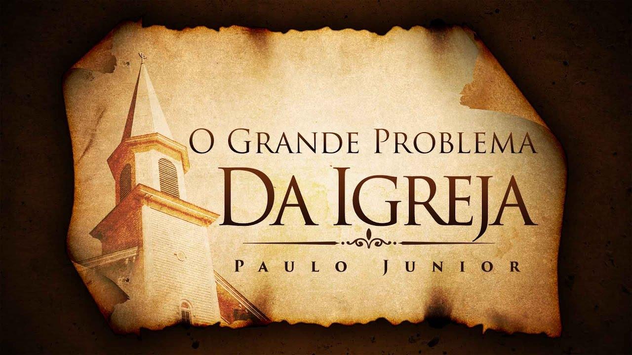 O Grande Problema da Igreja - Paulo Junior