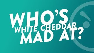 Who's White Cheddar Mad At?