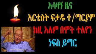 Ethiopia : በጣም ያሳዝናል ዝነኛው አርቲስት ፍቃዱ ተ/ማርያም ከዚ አለም በሞት ተለየን ነፍስ ይማር