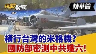 【挑戰精華】橫行台灣的米格機?國防部密測中共殲六!