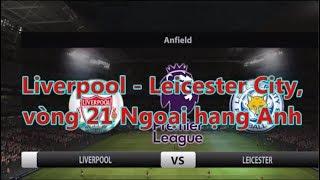 Kết quả bóng đá, Liverpool - Leicester City, vòng 21 Ngoại hạng Anh