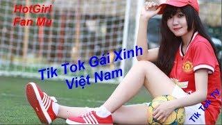tik tok - Tik Tok Việt Nam - fan Mu - Gái xinh Việt Nam #1.