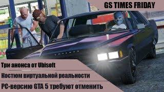 GS Times Friday #23. PC-версию GTA 5 требуют отменить!