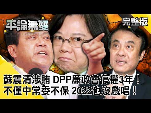 台灣-平論無雙-20200812 「蘇震清涉賄」 DPP廉政會「停權3年」! 不僅「中常委」不保 「2022」也沒戲唱!